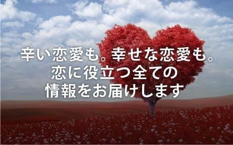 辛い恋愛も。幸せな恋愛も。 恋に役立つ全ての情報をお届けします